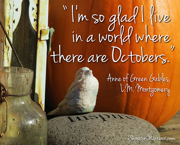 Visit BeautyObserved.com for more memes. I'm so glad I live in world where there are Octobers.  Anne of Green Gables, L.M. Montgomery