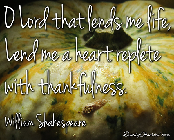 O Lord that lends me life, Lend me a heart replete with thankfulness. #WilliamShakespeare