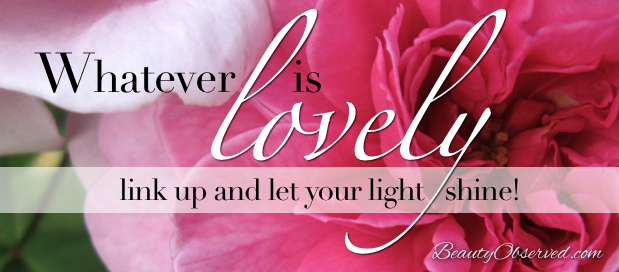 Whatever is Lovely Friday Link-up Party at Beauty Observed  Link up and let your light shine!