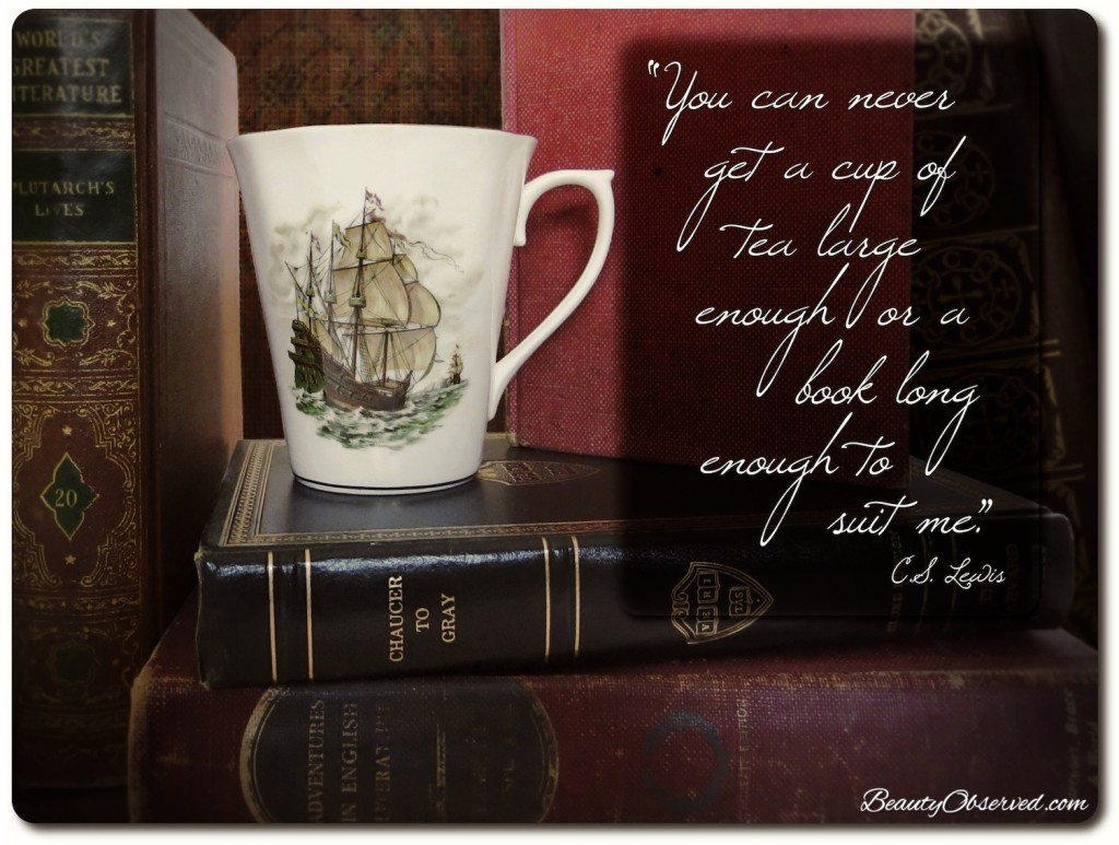 You can never get a cup of tea large enough or a book long enough to suit me.-C.S. Lewis