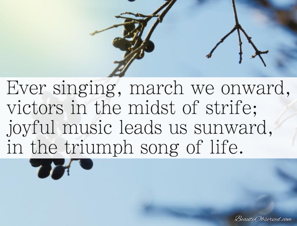 Ever singing, march we onward, victors in the midst of strife.  Joyful, joyful we adore Thee