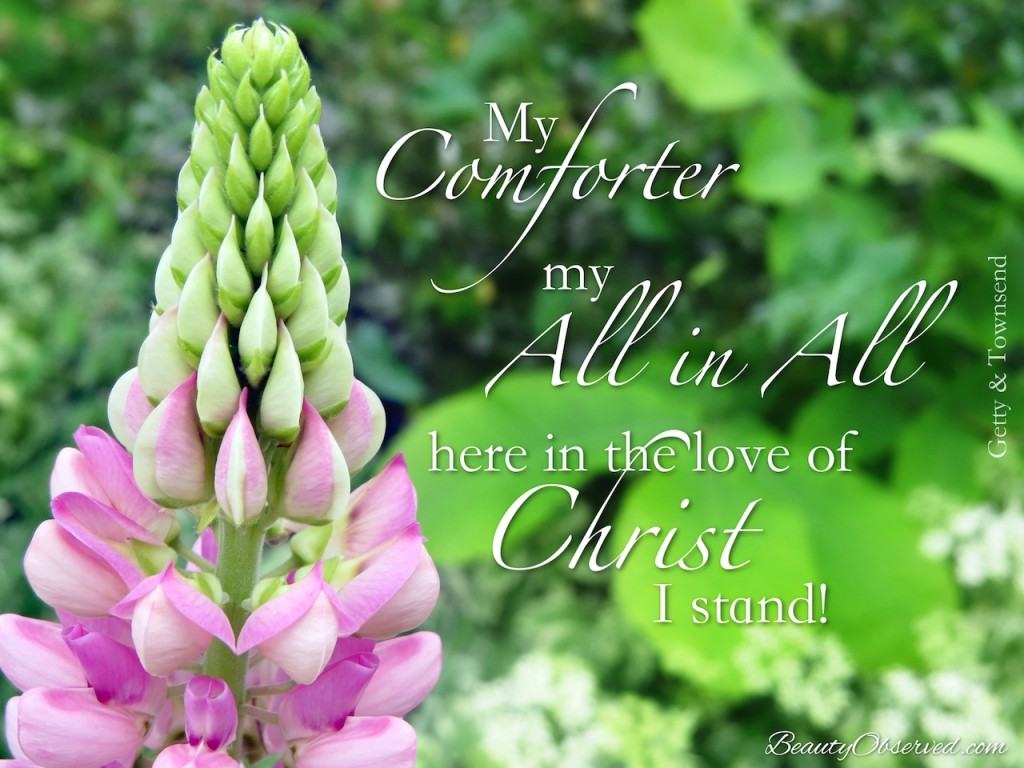My comforter, my all in all.  Here in the love of Christ I stand!  Getty/Townsend